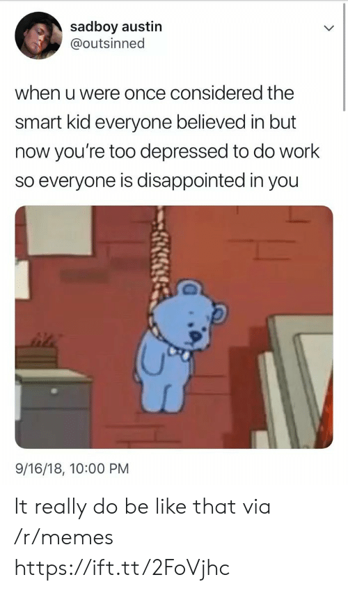 Sadboy: sadboy austin  @outsinned  when u were once considered the  smart kid everyone believed in but  now you're too depressed to do work  so everyone is disappointed in you  9/16/18, 10:00 PM It really do be like that via /r/memes https://ift.tt/2FoVjhc