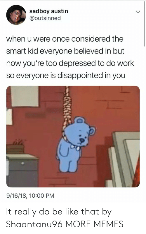 Sadboy: sadboy austin  @outsinned  when u were once considered the  smart kid everyone believed in but  now you're too depressed to do work  so everyone is disappointed in you  9/16/18, 10:00 PM It really do be like that by Shaantanu96 MORE MEMES