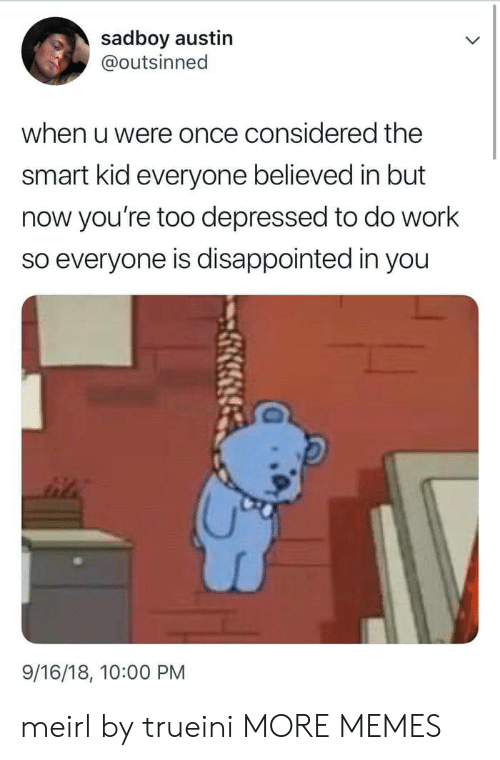Sadboy: sadboy austin  @outsinned  when u were once considered the  smart kid everyone believed in but  now you're too depressed to do work  so everyone is disappointed in you  9/16/18, 10:00 PM meirl by trueini MORE MEMES