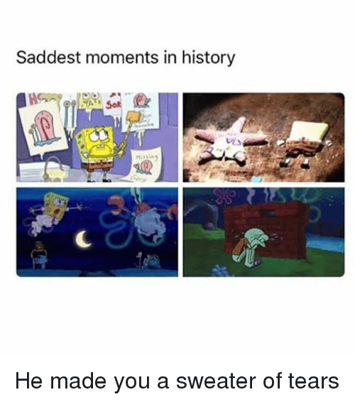 Memes, History, and 🤖: Saddest moments in history He made you a sweater of tears