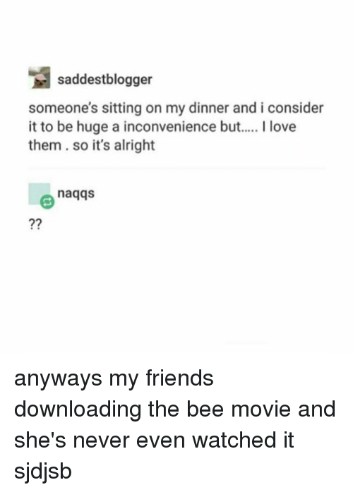 the bee movie: saddestblogger  someone's sitting on my dinner and i consider  it to be huge a inconvenience but  I love  them so it's alright  naqqs anyways my friends downloading the bee movie and she's never even watched it sjdjsb
