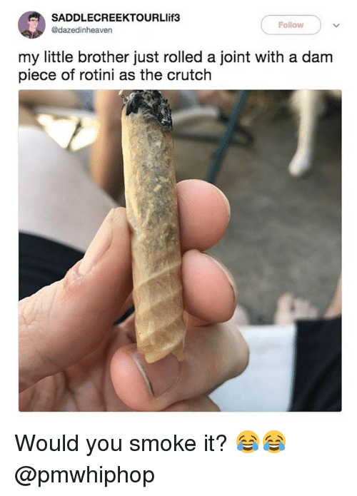 crutch: SADDLECREEKTOURLlif3  @dazedinheaven  Follow  my little brother just rolled a joint with a dam  piece of rotini as the crutch Would you smoke it? 😂😂 @pmwhiphop