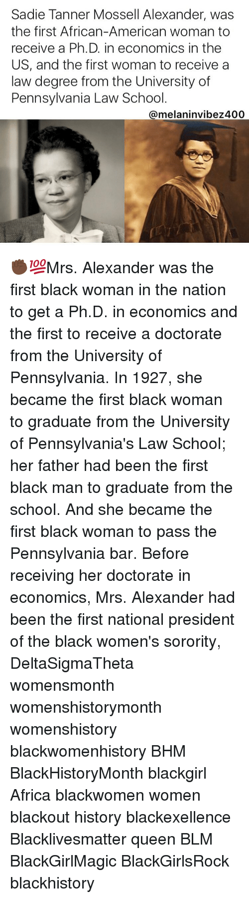 Memes, Pennsylvania, and Black Man: Sadie Tanner Mossell Alexander, was  the first African-American woman to  receive a Ph.D. in economics in the  US, and the first woman to receive a  law degree from the University of  Pennsylvania Law School  Qmelaninvibez 400 ✊🏿💯Mrs. Alexander was the first black woman in the nation to get a Ph.D. in economics and the first to receive a doctorate from the University of Pennsylvania. In 1927, she became the first black woman to graduate from the University of Pennsylvania's Law School; her father had been the first black man to graduate from the school. And she became the first black woman to pass the Pennsylvania bar. Before receiving her doctorate in economics, Mrs. Alexander had been the first national president of the black women's sorority, DeltaSigmaTheta womensmonth womenshistorymonth womenshistory blackwomenhistory BHM BlackHistoryMonth blackgirl Africa blackwomen women blackout history blackexellence Blacklivesmatter queen BLM BlackGirlMagic BlackGirlsRock blackhistory