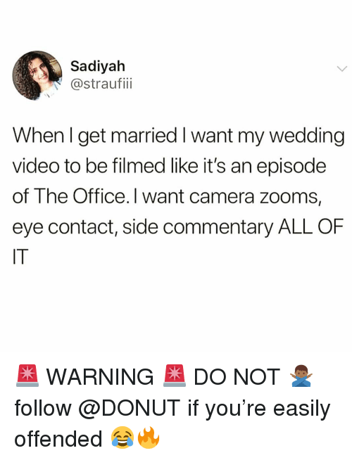 Funny, The Office, and Camera: Sadiyah  @straufii  When l get married I want my wedding  video to be filmed like it's an episode  of The Office. I want camera zooms,  eye contact, side commentary ALL OF  IT 🚨 WARNING 🚨 DO NOT 🙅🏾‍♂️ follow @DONUT if you're easily offended 😂🔥