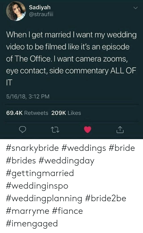 Weddings: Sadiyah  @straufiii  When I get married I want my wedding  video to be filmed like it's an episode  of The Office. I want camera zooms,  eye contact, side commentary ALL OF  IT  5/16/18, 3:12 PM  69.4K Retweets 209K Likes #snarkybride #weddings #bride #brides #weddingday #gettingmarried #weddinginspo #weddingplanning #bride2be #marryme #fiance #imengaged