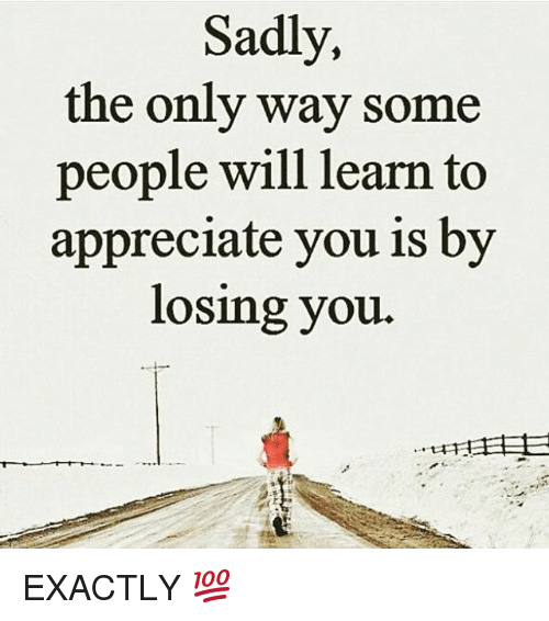 Memes, Appreciate, and 🤖: Sadly,  the only way some  people will learn to  appreciate you is by  losing you. EXACTLY 💯