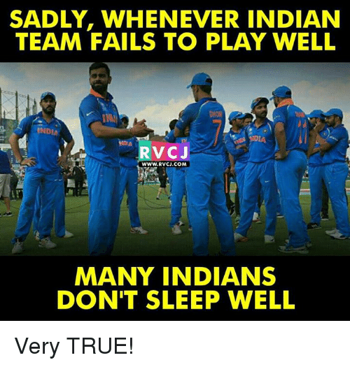 Memes, True, and Indian: SADLY, WHENEVER INDIAN  TEAM FAILS TO PLAY WELL  RvCJ  WWW.RVCJ.COM  MANY INDIANS  DON'T SLEEP WELL Very TRUE!