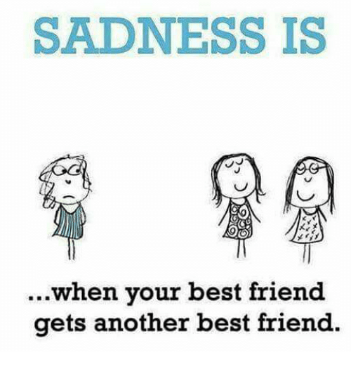 When Your Best Friend: SADNESS IS  ...when your best friend  gets another best friend