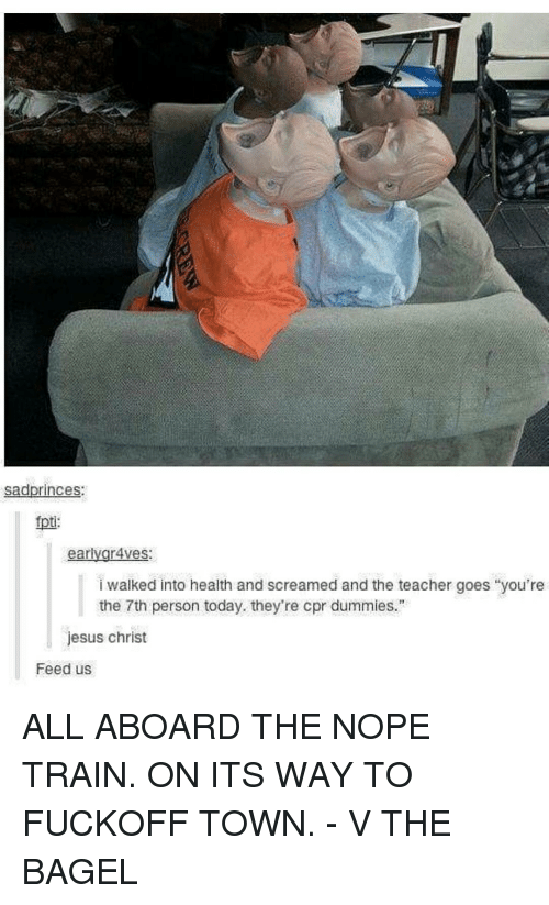 """Cpr Dummy: sadprinces:  fpti:  ear  gr4ves:  i walked into health and screamed and the teacher goes you're  the 7th person today. they're cpr dummies.""""  jesus christ  Feed us ALL ABOARD THE NOPE TRAIN. ON ITS WAY TO FUCKOFF TOWN. - V THE BAGEL"""