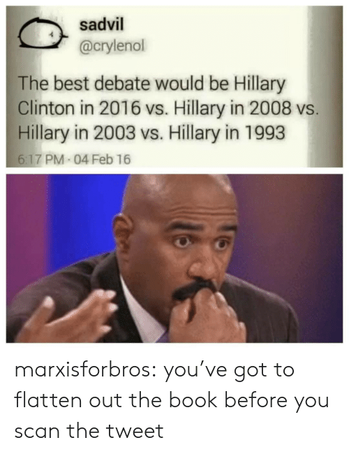 Hillary Clinton: sadvil  @crylenoll  The best debate would be Hillary  Clinton in 2016 vs. Hillary in 2008 vs  Hillary in 2003 vs. Hillary in 1993  6:17 PM 04 Feb 16  6.17 PM marxisforbros:  you've got to flatten out the book before you scan the tweet