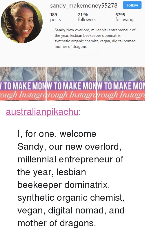 "overlord: sady akemoncy55278  189  posts  Follow  21.9k  followers  6795  following  Sandy New overlord, millennial entrepreneur of  the year, lesbian beekeeper dominatrix,  synthetic organic chemist, vegan, digital nomad,  mother of dragons  TO MAKE MONW TO MAKE MONW TO MAKE MO  ough Instagrarough Instagrarough Instagr <p><a href=""http://australianpikachu.tumblr.com/post/172717480372/i-for-one-welcome-sandy-our-new-overlord"" class=""tumblr_blog"" target=""_blank"">australianpikachu</a>:</p> <blockquote><p>I, for one, welcome Sandy, our new overlord, millennial entrepreneur of the year, lesbian beekeeper dominatrix, synthetic organic chemist, vegan, digital nomad, and mother of dragons.</p></blockquote>"