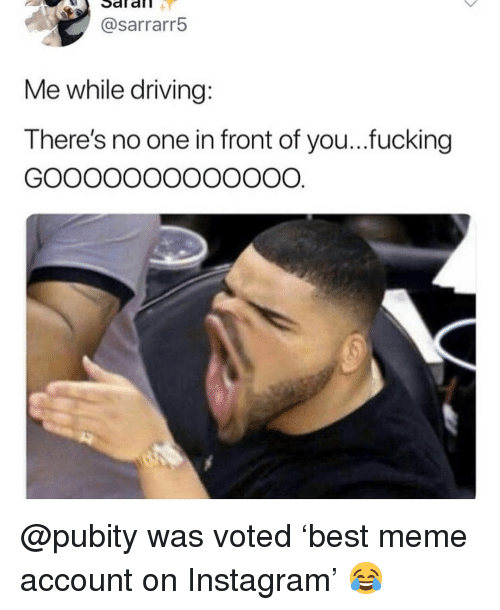 saf: Saf  afl  @sarrarr!5  Me while driving  There's no one in front of you...fucking @pubity was voted 'best meme account on Instagram' 😂