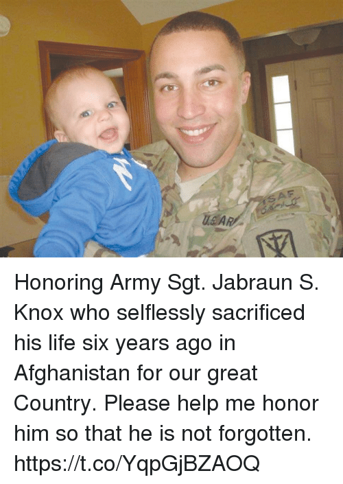 saf: SAF Honoring Army Sgt. Jabraun S. Knox who selflessly sacrificed his life six years ago in Afghanistan for our great Country. Please help me honor him so that he is not forgotten. https://t.co/YqpGjBZAOQ