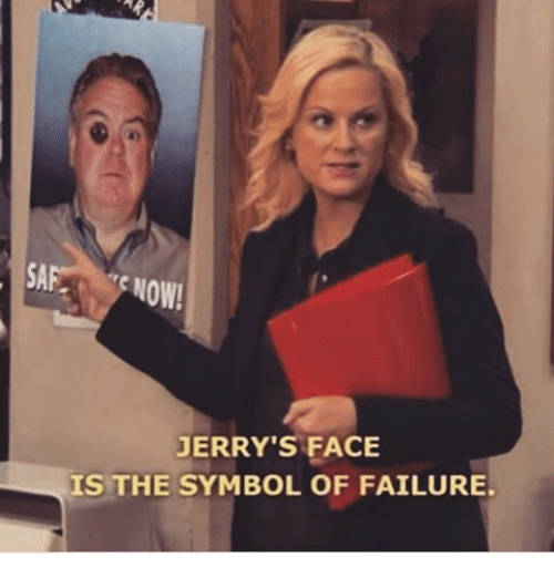 Jerri: SAF NOW!  JERRY'S FACE  IS THE SYMBOL OF FAILURE.
