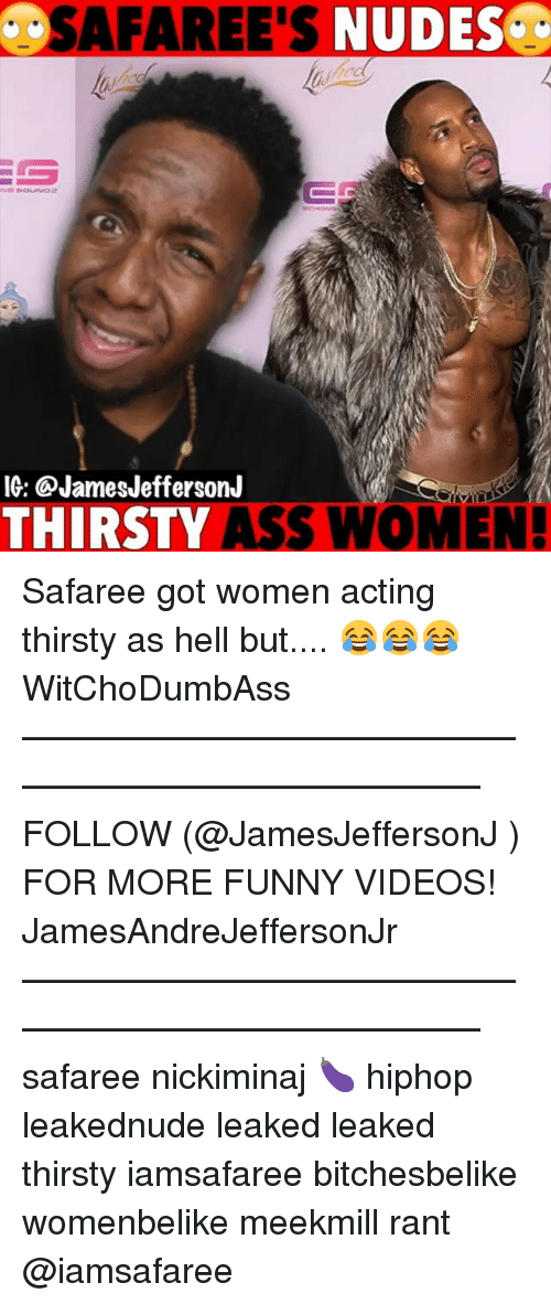 Ass, Funny, and Memes: SAFAREE'S  NUDES.  ROC  IG: @JamesJeffersonJ  THIRSTY ASS WOMEN! Safaree got women acting thirsty as hell but.... 😂😂😂 WitChoDumbAss ——————————————————————————— FOLLOW (@JamesJeffersonJ ) FOR MORE FUNNY VIDEOS! JamesAndreJeffersonJr ——————————————————————————— safaree nickiminaj 🍆 hiphop leakednude leaked leaked thirsty iamsafaree bitchesbelike womenbelike meekmill rant @iamsafaree