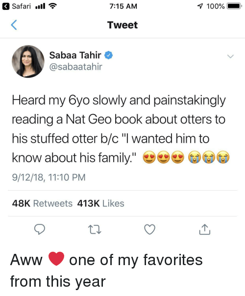 "Otters: Safari .ll  7:15 AM  100%  Tweet  Sabaa Tahir  @sabaatahir  Heard my 6yo slowly and painstakingly  reading a Nat Geo book about otters to  his stuffed otter b/c ""l wanted him to  know about his family.""  9/12/18, 11:10 PM  48K Retweets 413K Likes Aww ❤️ one of my favorites from this year"