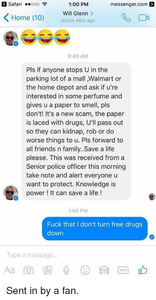 Drugs, Memes, and Smell: Safari  ..ooo  1:00 PM  messenger com  K Will Glenn  Home (10)  Active 46m ago  9:49 AM  Pls if anyone stops U in the  parking lot of a mall Malmart or  the home depot and ask if u're  interested in some perfume and  gives u a paper to smell, pls  don't! It's a new scam, the paper  is laced with drugs, U'll pass out  so they can kidnap, rob or do  worse things to u. Pls forward to  all friends n family..Save a life  please. This was received from a  Senior police officer this morning  take note and alert everyone u  want to protect. Knowledge is  power It can save a life!  1:00 PM  Fuck that I don't turn free drugs  down  Type a message Sent in by a fan.
