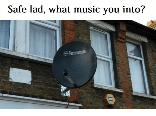 https://pics.onsizzle.com/safe-lad-what-music-you-into-technomate-1512844.png