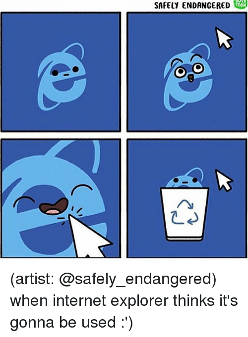Internet, Memes, and Internet Explorer: SAFELY ENDANGERED 00 (artist: @safely_endangered) when internet explorer thinks it's gonna be used :')