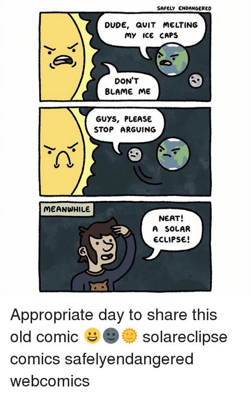 Blame Me: SAFELY ENDANGERED  DUDE, aUIT MELTING  my ICe CAPS  DON'T  BLAME ME  GUYS, PLEASE  STOP ARGUING  MEANWHILE  NEAT!  A SOLAR  ECLIPSE! Appropriate day to share this old comic 😀🌚🌞 solareclipse comics safelyendangered webcomics