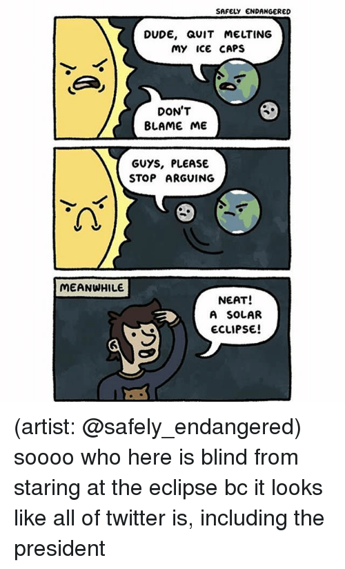 Blame Me: SAFELY ENDANGERED  DUDE, QUIT MELTING  My ice CAPS  DON'T  BLAME ME  GUYS, PLEASE  STOP ARGUING  2  MEANWHILE  NEAT!  A SOLAR  ECLIPSE (artist: @safely_endangered) soooo who here is blind from staring at the eclipse bc it looks like all of twitter is, including the president