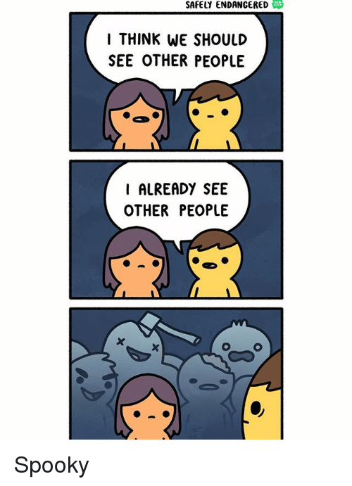 see-other-people: SAFELY ENDANGERED  I THINK WE SHOULD  SEE OTHER PEOPLE  I ALREADY SEE  OTHER PEOPLE Spooky