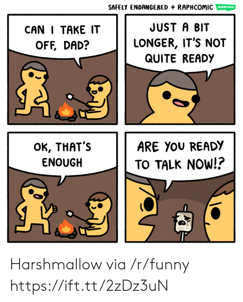 take it off: SAFELY ENDANGERED + RAPHCOMİC Em  WEBTOON  CAN I TAKE IT  OFF, DAD?  JUST A BIT  LONGER, IT'S NOT  QUITE READY  OK, THAT':s  ENOUGH  ARE YoU READY  TO TALK NoW!? Harshmallow via /r/funny https://ift.tt/2zDz3uN