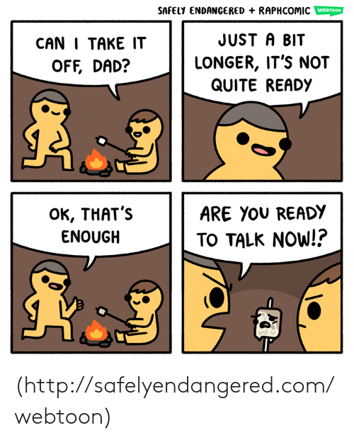 take it off: SAFELY ENDANGERED + RAPHCOMIC  WEBTOON  CAN I TAKE IT  OFF, DAD?  JUST A BIT  LONGER, IT'S NOT  QUITE READY  OK, THAT's  ENOUGH  ARE YOU READY  TO TALK NOW!? (http://safelyendangered.com/webtoon)