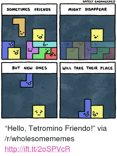 "Friendo: SAFELY ENDANGERED  SOMETIMES FRIENDS  MIGHT DISAPPEAR  BUT NEW ONES  WILL TAKE THEIR PLACE <p>&ldquo;Hello, Tetromino Friendo!&rdquo; via /r/wholesomememes <a href=""http://ift.tt/2oSPVcR"">http://ift.tt/2oSPVcR</a></p>"