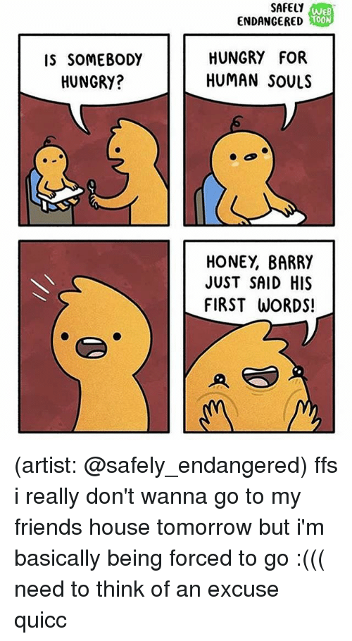 Friends, Hungry, and Memes: SAFELY  ENDANGERED  We  IS SOMEBODY  HUNGRY?  HUNGRY FOR  HUMAN SOULS  HONEY, BARRY  JUST SAID HIS  FIRST WORDS! (artist: @safely_endangered) ffs i really don't wanna go to my friends house tomorrow but i'm basically being forced to go :((( need to think of an excuse quicc