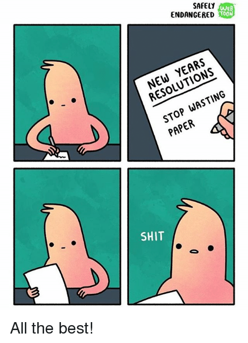 Memes, New Year's Resolutions, and Shit: SAFELY  ENDANGERED  WEB  T00  NEW YEARS  RESOLUTIONS  STOP WASTING  PAPER  SHIT All the best!