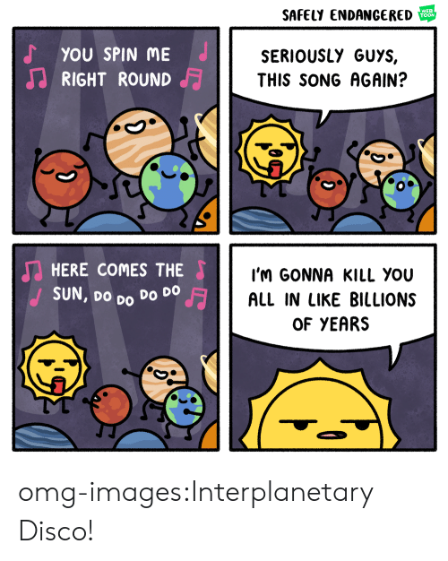 Seriously Guys: SAFELY ENDANGERED  WEB  TOON  YOU SPIN ME  RIGHT ROUND  SERIOUSLY GUYS,  THIS SONG AGAIN?  HERE COMES THE  SUN, Do Do Do DO  I'M GONNA KILL YoU  ALL IN LIKE BILLIONS  OF YEARS omg-images:Interplanetary Disco!