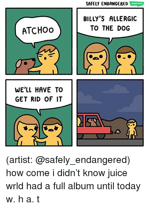 Juice, Memes, and Today: SAFELY ENDANGERED WEBTOON  BILLY'S ALLERGIC  TO THE DOG  ATCHOo  WE'LL HAVE TO  GET RID OF IT (artist: @safely_endangered) how come i didn't know juice wrld had a full album until today w. h a. t