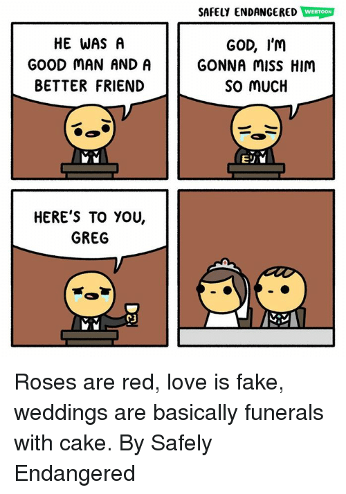 Dank, Fake, and God: SAFELY ENDANGERED WEBTOON  HE WAS A  GOOD MAN AND A  BETTER FRIEND  GOD, I'M  GONNA MiSS HIM  So MUcIH  HERE'S TO YOU,  GREG  CJ Roses are red, love is fake, weddings are basically funerals with cake.  By Safely Endangered