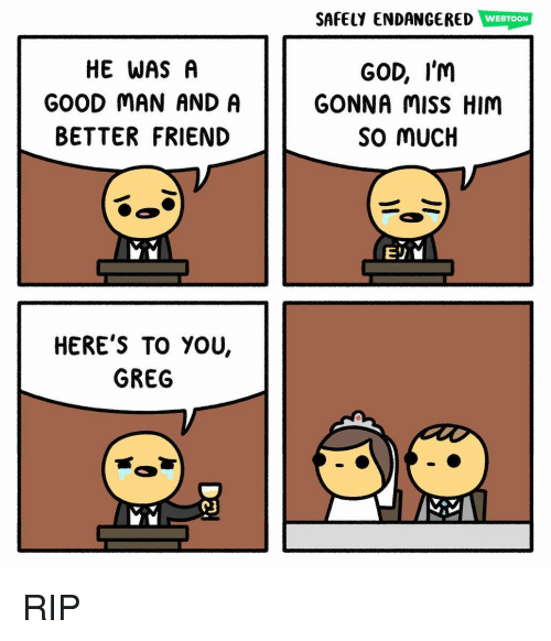 God, Memes, and Good: SAFELY ENDANGERED WEBTOON  HE WAS A  GOOD MAN ANDA  BETTER FRIEND  GOD, I'm  GONNA misS HIM  So mUCH  HERE'S TO YOU,  GREG  C3 RIP