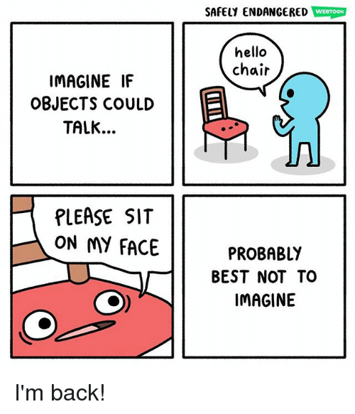 Hello, Memes, and Best: SAFELY ENDANGERED  WEBTOON  hello  chair  IMAGINE IF  OBJECTS COULD  TALK..  PLEASE SIT  ON MY FACE  PROBABL!Y  BEST NOT TO  IMAGINE I'm back!