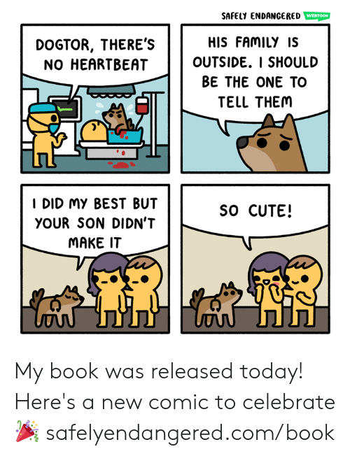 Best But: SAFELY ENDANGERED WEBTOON  HIS FAMILY IS  OUTSIDE. I SHOULD  BE THE ONE TO  TELL THEM  DOGTOR, THERE'S  NO HEARTBEAT  I DID My BEST BUT  YOUR SON DIDN'T  MAKE IT  SO CUTE! My book was released today! Here's a new comic to celebrate 🎉  safelyendangered.com/book