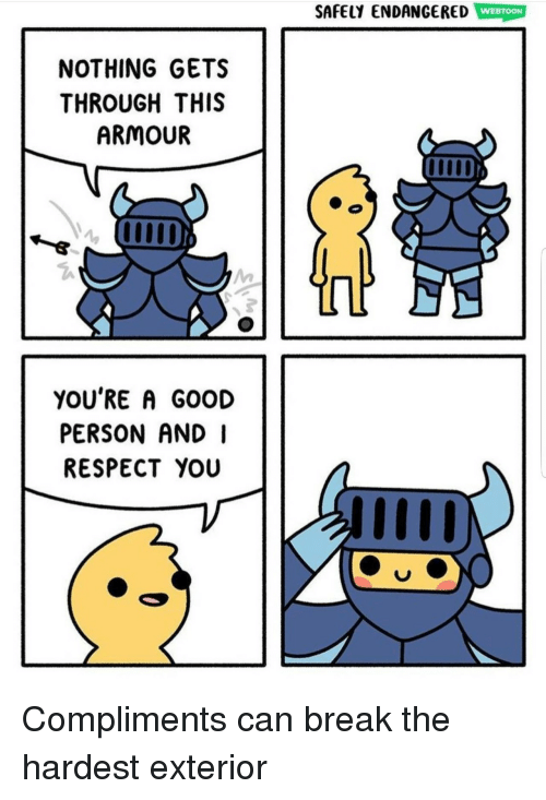 Respect, Break, and Good: SAFELY ENDANGERED WEBTOON  NOTHING GETS  THROUGH THIS  ARMOUR  YOU'RE A GOOD  PERSON AND I  RESPECT YOU Compliments can break the hardest exterior