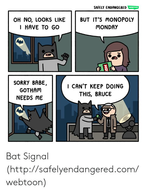 Bat Signal: SAFELY ENDANGERED  WEBTOON  OH NO, LOOKS LIKE BUT IT'S moNOPOLY  I HAVE TO GO  MONDAY  SORRY BABE,  GOTHAM  NEEDS ME  I CAN'T KEEP DOING  THIS, BRUCE Bat Signal (http://safelyendangered.com/webtoon)