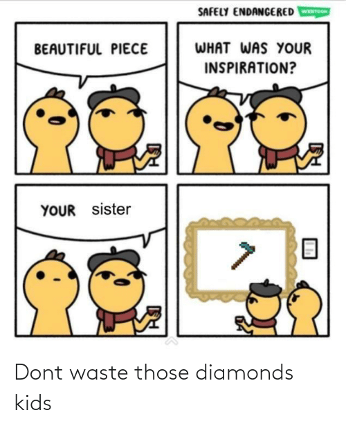 your beautiful: SAFELY ENDANGERED  WEBTOON  WHAT WAS YOUR  BEAUTIFUL PIECE  INSPIRATION?  YOUR sister Dont waste those diamonds kids