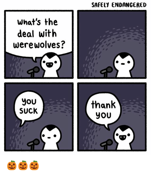 Memes, 🤖, and You: SAFELY ENDANGERED  what's the  deal witlh  werewolves?  you  SUCK  ah  yoU 🎃🎃🎃