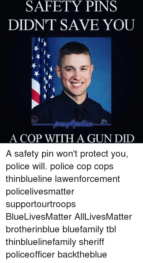 All Lives Matter, Memes, and Police: SAFETY PINS  DIDNT SAVE YOU  A COP WITH A GUN DID A safety pin won't protect you, police will. police cop cops thinblueline lawenforcement policelivesmatter supportourtroops BlueLivesMatter AllLivesMatter brotherinblue bluefamily tbl thinbluelinefamily sheriff policeofficer backtheblue