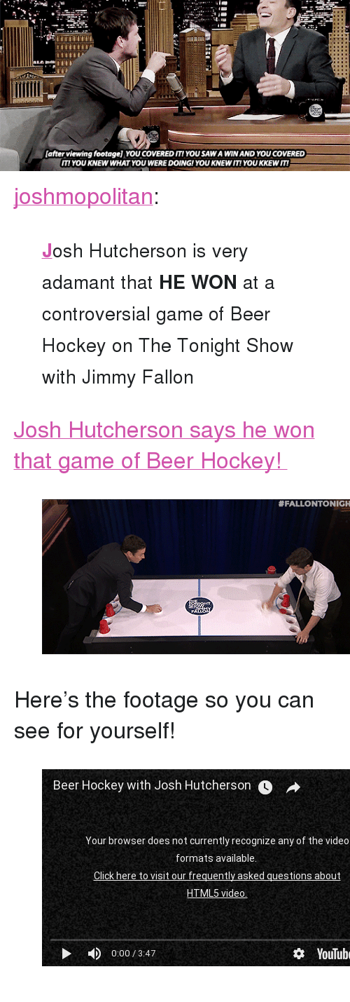 """The Tonight Show with Jimmy Fallon: safter viewing footagel YOU COVERED ITIYOU SAW A WIN AND YOU COVERED  IT! YOU KNEW WHAT YOU WERE DOING!YOU KNEW IT! YOU KKEWIT! <p><a class=""""tumblr_blog"""" href=""""http://joshmopolitan.tumblr.com/post/112463793914"""" target=""""_blank"""">joshmopolitan</a>:</p> <blockquote><small><b><a href=""""https://www.youtube.com/watch?v=LtvwqQxb8SM"""" target=""""_blank"""">J</a></b>osh Hutcherson is very adamant that <b>HE WON</b> at a controversial game of Beer Hockey on The Tonight Show with Jimmy Fallon</small></blockquote><p><a href=""""https://www.youtube.com/watch?v=LtvwqQxb8SM"""" target=""""_blank"""">Josh Hutcherson says he won that game of Beer Hockey!</a></p><figure><img src=""""https://78.media.tumblr.com/ba2df3bebc48cafb2b0212509f22d979/tumblr_inline_nkpo5mujfU1qgt12i.gif""""/></figure><p>Here&rsquo;s the footage so you can see for yourself!</p><figure class=""""tmblr-embed"""" data-provider=""""youtube"""" data-orig-width=""""540"""" data-orig-height=""""304"""" data-url=""""https%3A%2F%2Fwww.youtube.com%2Fwatch%3Fv%3DLb4B8nSVSkQ%26list%3DUU8-Th83bH_thdKZDJCrn88g""""><iframe width=""""500"""" height=""""281"""" id=""""youtube_iframe"""" src=""""https://www.youtube.com/embed/Lb4B8nSVSkQ?feature=oembed&amp;enablejsapi=1&amp;origin=https://safe.txmblr.com&amp;wmode=opaque"""" frameborder=""""0"""" allowfullscreen=""""""""></iframe></figure>"""