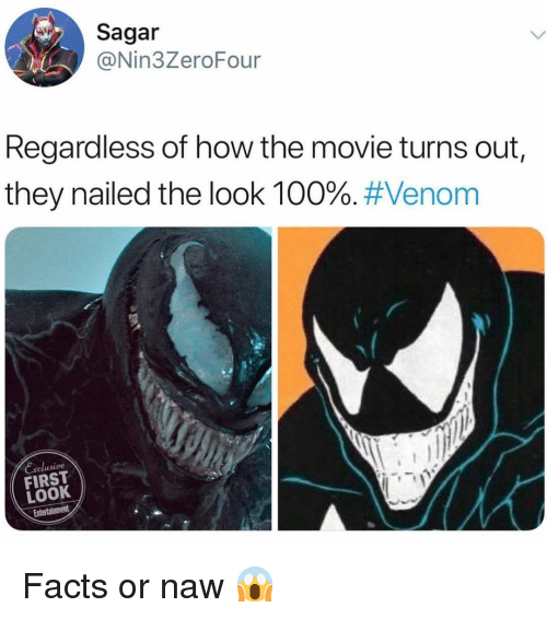 Or Naw: Sagar  @Nin3ZeroFour  Regardless of how the movie turns out  they nailed the look 100%. #Venom  Exclusive  FIRST  LOOK Facts or naw 😱