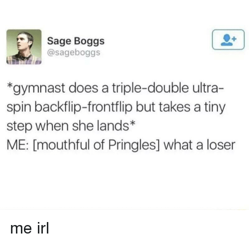 a triple double: Sage Boggs  @sageboggs  *gymnast does a triple-double ultra-  spin backflip-frontflip but takes a tiny  step when she lands*  ME: [mouthful of Pringles] what a loser me irl