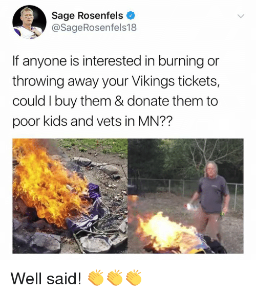 Nfl, Kids, and Sage: Sage Rosenfels  @SageRosenfels18  If anyone is interested in burning or  throwing away your Vikings tickets,  could I buy them & donate them to  poor kids and vets in MN?? Well said! 👏👏👏