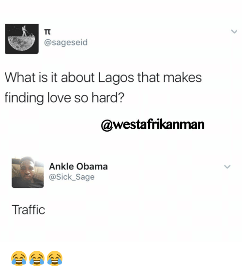 Love, Memes, and Obama: @sageseid  What is it about Lagos that makes  finding love so hard?  @westafrikanman  Ankle Obama  @Sick Sage  Traffic 😂😂😂