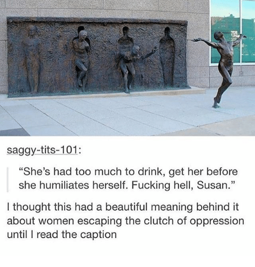 "Beautiful, Fucking, and Ironic: saggy-tits-101:  ""She's had too much to drink, get her before  she humiliates herself. Fucking hell, Susan.""  I thought this had a beautiful meaning behind it  about women escaping the clutch of oppression  until I read the caption"