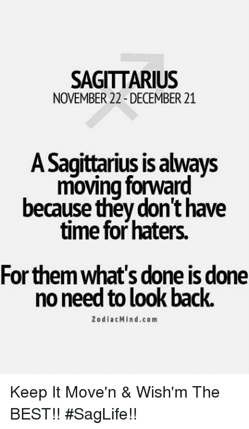 Best, Sagittarius, and Time: SAGITTARIUS  NOVEMBER 22 - DECEMBER 21  ASagittarius is always  moving forward  because they don't have  time for haters.  For them what's done is done  no need to look back.  ZodiacMind.com Keep It Move'n & Wish'm The BEST!!  #SagLife!!