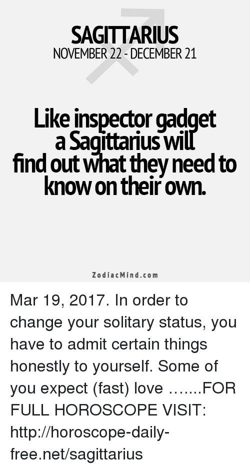Inspector Gadget: SAGITTARIUS  NOVEMBER 22-DECEMBER 21  Like Inspector gadget  Sagittarius Will  find out what they need to  know on their own.  Zodiac Mind.co m Mar 19, 2017. In order to change your solitary status, you have to admit certain things honestly to yourself. Some of you expect (fast) love …....FOR FULL HOROSCOPE VISIT: http://horoscope-daily-free.net/sagittarius